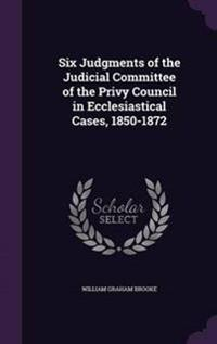 Six Judgments of the Judicial Committee of the Privy Council in Ecclesiastical Cases, 1850-1872