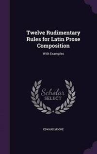Twelve Rudimentary Rules for Latin Prose Composition