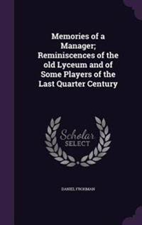 Memories of a Manager; Reminiscences of the Old Lyceum and of Some Players of the Last Quarter Century
