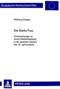 Die Starke Frau: Untersuchungen Zu Einem Weiblichkeitsbild in Der Epischen Literatur Des 19. Jahrhunderts