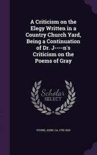 A Criticism on the Elegy Written in a Country Church Yard, Being a Continuation of Dr. J----N's Criticism on the Poems of Gray