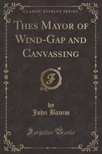 Thes Mayor of Wind-Gap and Canvassing (Classic Reprint)