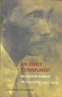 An Early Communist - Muzaffar Ahmad in Calcutta, 1913-1929