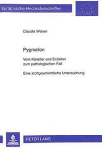 Pygmalion: Vom Kuenstler Und Erzieher Zum Pathologischen Fall. Eine Stoffgeschichtliche Untersuchung