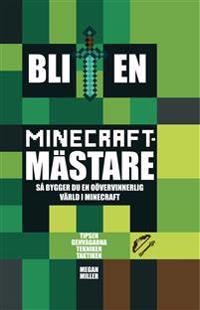 Bli en Minecraftmästare : så bygger du en oövervinnerlig värld i Minecraft