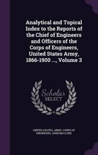 Analytical and Topical Index to the Reports of the Chief of Engineers and Officers of the Corps of Engineers, United States Army, 1866-1900 ..., Volume 3