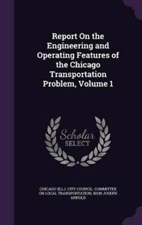 Report on the Engineering and Operating Features of the Chicago Transportation Problem, Volume 1