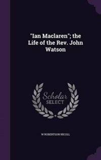 Ian MacLaren; The Life of the REV. John Watson