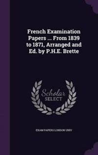 French Examination Papers ... from 1839 to 1871, Arranged and Ed. by P.H.E. Brette