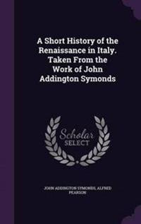 A Short History of the Renaissance in Italy. Taken from the Work of John Addington Symonds
