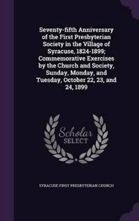 Seventy-Fifth Anniversary of the First Presbyterian Society in the Village of Syracuse, 1824-1899; Commemorative Exercises by the Church and Society, Sunday, Monday, and Tuesday, October 22, 23, and 24, 1899
