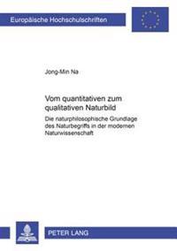 Vom Quantitativen Zum Qualitativen Naturbild: Die Naturphilosophische Grundlage Des Naturbegriffs in Der Modernen Naturwissenschaft