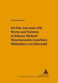 ich Bin, Was Man Will  Werte Und Normen in Johann Michael Moscheroschs  gesichten Philanders Von Sittewald