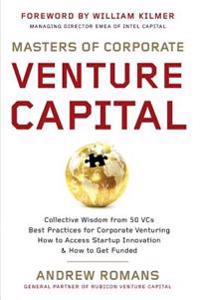 Masters of Corporate Venture Capital: Collective Wisdom from 50 Vcs Best Practices for Corporate Venturing How to Access Startup Innovation & How to G