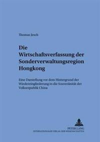 Die Wirtschaftsverfassung Der Sonderverwaltungsregion Hongkong: Eine Darstellung VOR Dem Hintergrund Der Wiedereingliederung in Die Souveraenitaet Der