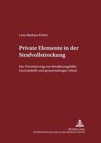 Private Elemente in Der Strafvollstreckung: Zur Privatisierung Von Bewaehrungshilfe, Gerichtshilfe Und Gemeinnuetziger Arbeit