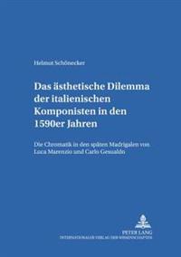 Das Aesthetische Dilemma Der Italienischen Komponisten in Den 1590er Jahren: Die Chromatik in Den Spaeten Madrigalen Von Luca Marenzio Und Carlo Gesua