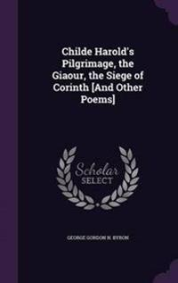 Childe Harold's Pilgrimage, the Giaour, the Siege of Corinth [And Other Poems]