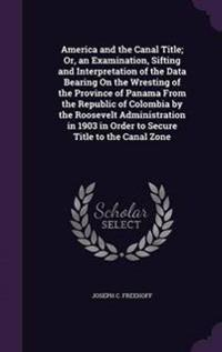 America and the Canal Title; Or, an Examination, Sifting and Interpretation of the Data Bearing on the Wresting of the Province of Panama from the Republic of Colombia by the Roosevelt Administration in 1903 in Order to Secure Title to the Canal Zone