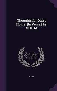Thoughts for Quiet Hours. [In Verse.] by M. K. M
