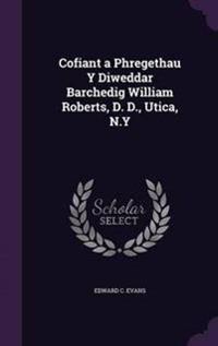 Cofiant a Phregethau y Diweddar Barchedig William Roberts, D. D., Utica, N.y