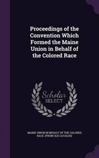 Proceedings of the Convention Which Formed the Maine Union in Behalf of the Colored Race