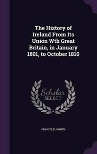 The History of Ireland from Its Union Wth Great Britain, in January 1801, to October 1810
