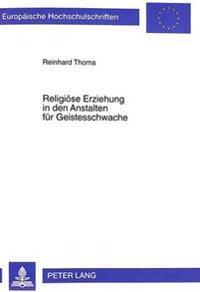 Religioese Erziehung in Den Anstalten Fuer Geistesschwache: Zu Den Anfaengen Eines Differenzierenden Religionsunterrichtes