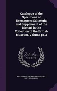 Catalogue of the Specimens of Dermaptera Saltatoria and Supplement of the Blattari in the Collection of the British Museum. Volume PT. 3
