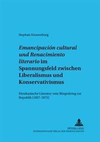 «emancipación Cultural» Und «renacimiento Literario» Im Spannungsfeld Zwischen Liberalismus Und Konservativismus: Mexikanische Literatur Vom Buergerkr