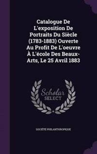 Catalogue de L'Exposition de Portraits Du Siecle (1783-1883) Ouverte Au Profit de L'Oeuvre A L'Ecole Des Beaux-Arts, Le 25 Avril 1883