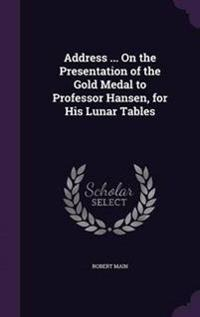 Address ... on the Presentation of the Gold Medal to Professor Hansen, for His Lunar Tables