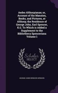 Aedes Althorpianae; Or, Account of the Mansion, Books, and Pictures, at Althorp; The Residence of George John, Earl Spencer, K.G. to Which Is Added a Supplement to the Bibliotheca Spenceriana Volume 1