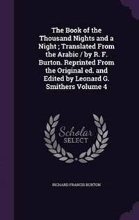 The Book of the Thousand Nights and a Night; Translated from the Arabic / By R. F. Burton. Reprinted from the Original Ed. and Edited by Leonard G. Smithers Volume 4
