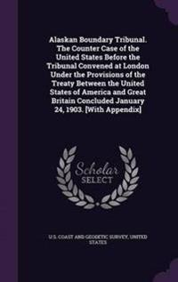 Alaskan Boundary Tribunal. the Counter Case of the United States Before the Tribunal Convened at London Under the Provisions of the Treaty Between the United States of America and Great Britain Concluded January 24, 1903. [With Appendix]