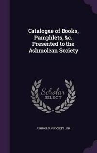 Catalogue of Books, Pamphlets, &C. Presented to the Ashmolean Society