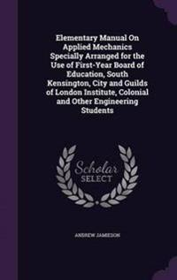Elementary Manual on Applied Mechanics Specially Arranged for the Use of First-Year Board of Education, South Kensington, City and Guilds of London Institute, Colonial and Other Engineering Students