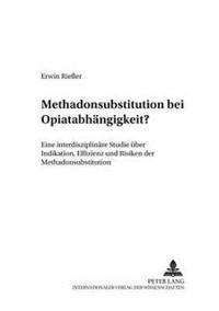 Methadonsubstitution Bei Opiatabhaengigkeit?: Eine Interdisziplinaere Studie Ueber Indikation, Effizienz Und Risiken Der Methadonsubstitution