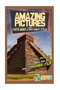 Amazing Pictures and Facts about Chichen Itza: The Most Amazing Fact Book for Kids about Chichen Itza