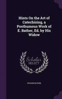 Hints on the Art of Catechising, a Posthumous Work of E. Bather, Ed. by His Widow