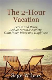 The 2-Hour Vacation: Let Go and Relax, Reduce Stress & Anxiety, Gain Inner Peace, and Happiness