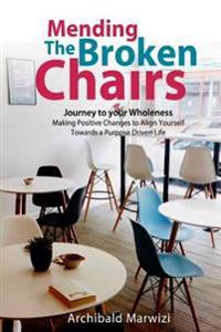 Mending the Broken Chairs - Journey to Your Wholeness: Making Positive Changes and Aligning Yourself Towards a Purpose-Driven Life