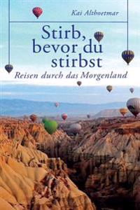 Stirb, Bevor Du Stirbst: Reisen Durch Das Morgenland. Nordzypern, Kappadokien, Jordanien Und Israel.
