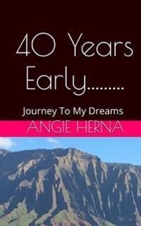 40 Years Early....: A Journey to My Dreams