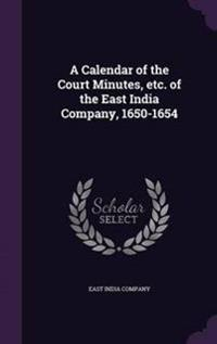 A Calendar of the Court Minutes, Etc. of the East India Company, 1650-1654
