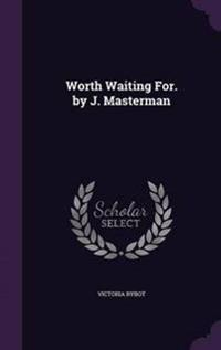 Worth Waiting For. by J. Masterman