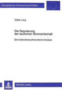 Die Regulierung Der Deutschen Stromwirtschaft: Eine Foederalismustheoretische Analyse