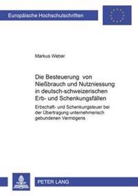 Die Besteuerung Von Nießbrauch Und Nutzniessung in Deutsch-Schweizerischen Erb- Und Schenkungsfaellen: Erbschaft- Und Schenkungsteuer Bei Der Uebertra