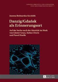 Danzig/Gdańsk ALS Erinnerungsort: Auf Der Suche Nach Der Identitaet Im Werk Von Guenter Grass, Stefan Chwin Und Pawel Huelle