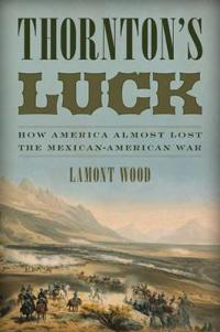 Thornton's Luck: How America Almost Lost the Mexican-American War
